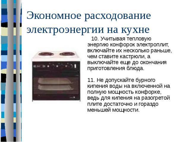 Экономное расходование электроэнергии на кухне 10. Учитывая тепловую энергию конфорок электроплит, включайте их несколько раньше, чем ставите кастрюли, а выключайте еще до окончания приготовления блюда. 11. Не допускайте бурного кипения воды на вклю…