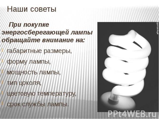 Наши советы При покупке энергосберегающей лампы обращайте внимание на: габаритные размеры, форму лампы, мощность лампы, тип цоколя, цветовую температуру, срок службы лампы.