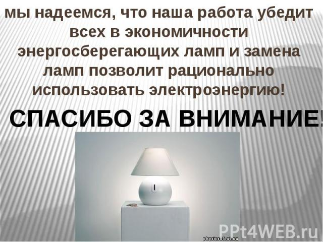 мы надеемся, что наша работа убедит всех в экономичности энергосберегающих ламп и замена ламп позволит рационально использовать электроэнергию!