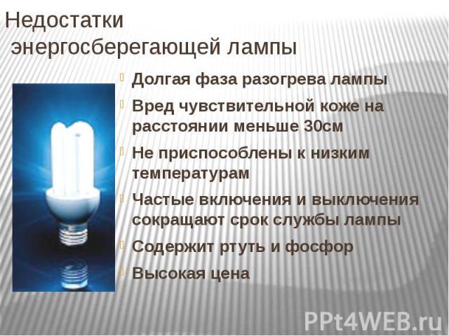 Недостатки энергосберегающей лампы Долгая фаза разогрева лампы Вред чувствительной коже на расстоянии меньше 30см Не приспособлены к низким температурам Частые включения и выключения сокращают срок службы лампы Содержит ртуть и фосфор Высокая цена