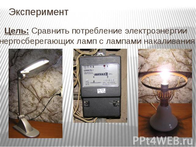 Эксперимент Цель: Сравнить потребление электроэнергии энергосберегающих ламп с лампами накаливания