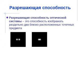 Разрешающая способность Разрешающая способность оптической системы – это способн