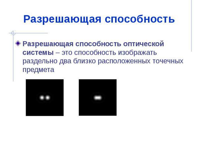 Разрешающая способность Разрешающая способность оптической системы – это способность изображать раздельно два близко расположенных точечных предмета