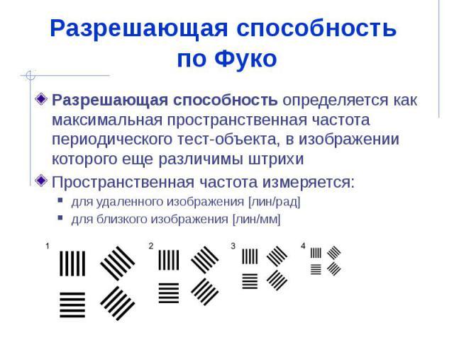 Разрешающая способность по Фуко Разрешающая способность определяется как максимальная пространственная частота периодического тест-объекта, в изображении которого еще различимы штрихи Пространственная частота измеряется: для удаленного изображения […