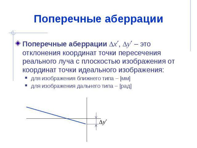 Поперечные аберрации Поперечные аберрации x , y – это отклонения координат точки пересечения реального луча с плоскостью изображения от координат точки идеального изображения: для изображения ближнего типа – [мм] для изображения дальнего типа …