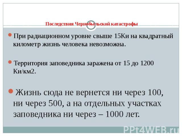 Последствия Чернобыльской катастрофы При радиационном уровне свыше 15Ки на квадратный километр жизнь человека невозможна. Территория заповедника заражена от 15 до 1200 Ки/км2. Жизнь сюда не вернется ни через 100, ни через 500, а на отдельных участка…
