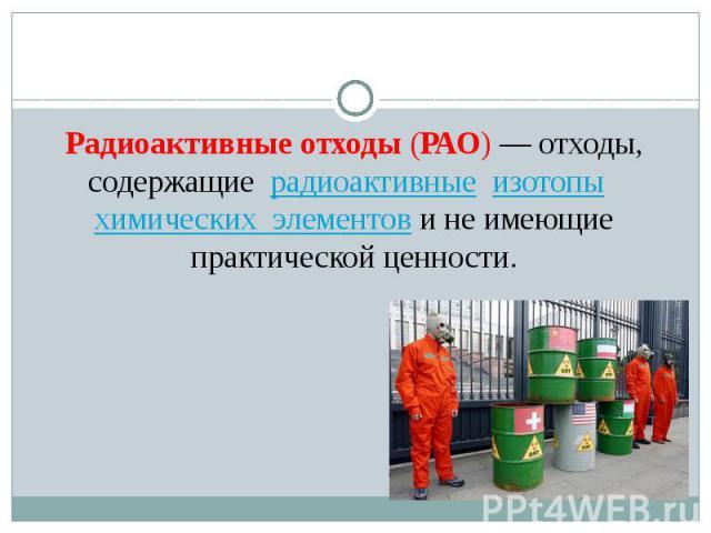 Радиоактивные отходы(РАО)— отходы, содержащие радиоактивные изотопы химических элементови не имеющие практической ценности. Радиоактивные отходы(РАО)— отходы, содержащие радиоактивные изото…
