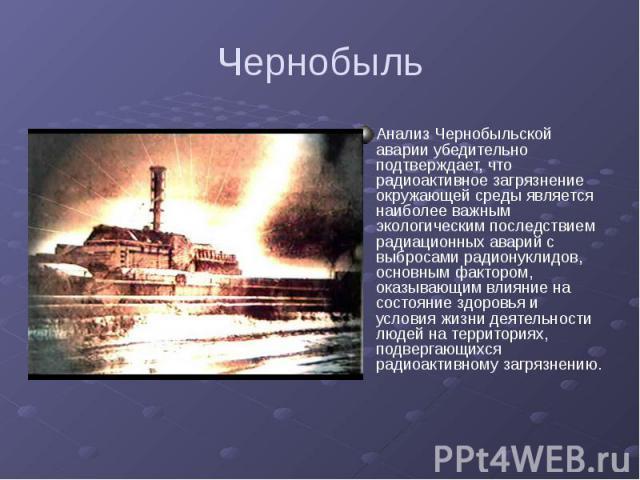 Чернобыль Анализ Чернобыльской аварии убедительно подтверждает, что радиоактивное загрязнение окружающей среды является наиболее важным экологическим последствием радиационных аварий с выбросами радионуклидов, основным фактором, оказывающим влияние …