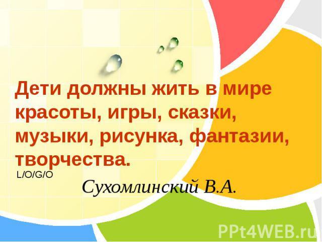 Дети должны жить в мире красоты, игры, сказки, музыки, рисунка, фантазии, творчества. Сухомлинский В.А.