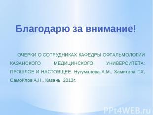 Благодарю за внимание! ОЧЕРКИ О СОТРУДНИКАХ КАФЕДРЫ ОФТАЛЬМОЛОГИИ КАЗАНСКОГО МЕД