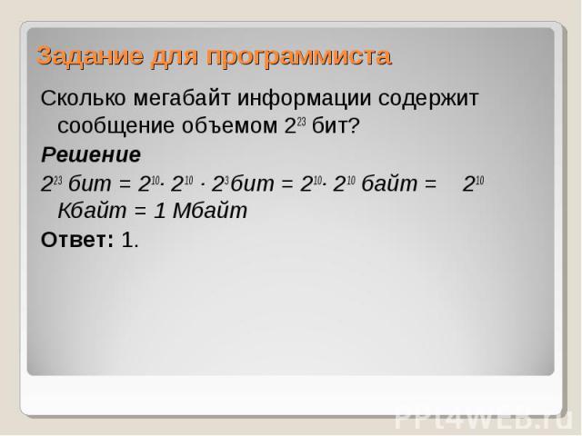 Сколько мегабайт информации содержит сообщение объемом 223 бит? Сколько мегабайт информации содержит сообщение объемом 223 бит? Решение 223 бит = 210∙ 210 ∙ 23 бит = 210∙ 210 байт = 210 Кбайт = 1 Мбайт Ответ: 1.