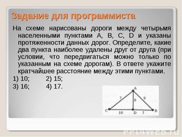 На схеме нарисованы дороги между четырьмя населенными пунктами A, B, C, D и указаны протяженности данных дорог. Определите, какие два пункта наиболее удалены друг от друга (при условии, что передвигаться можно только по указанным на схеме дорогам). …