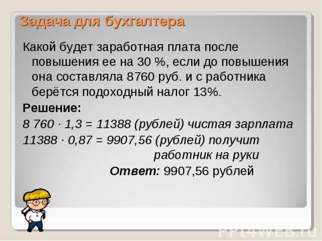 Какой будет заработная плата после повышения ее на 30 %, если до повышения она составляла 8760 руб. и с работника берётся подоходный налог 13%. Какой будет заработная плата после повышения ее на 30 %, если до повышения она составляла 8760 руб. и с р…