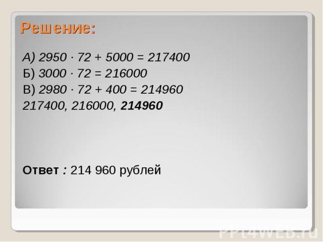 А) 2950 ∙ 72 + 5000 = 217400 А) 2950 ∙ 72 + 5000 = 217400 Б) 3000 ∙ 72 = 216000 В) 2980 ∙ 72 + 400 = 214960 217400, 216000, 214960 Ответ : 214 960 рублей