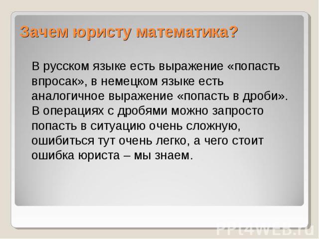 В русском языке есть выражение «попасть впросак», в немецком языке есть аналогичное выражение «попасть в дроби». В операциях с дробями можно запросто попасть в ситуацию очень сложную, ошибиться тут очень легко, а чего стоит ошибка юриста – мы знаем.…