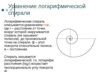 Логарифмическая спираль описывается уравнением r=aф, где r – расстояние от точки