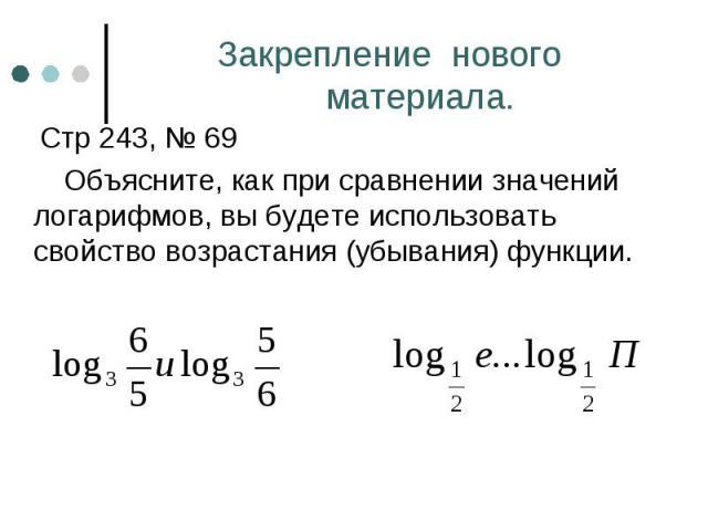 Стр 243, № 69 Стр 243, № 69 Объясните, как при сравнении значений логарифмов, вы будете использовать свойство возрастания (убывания) функции.