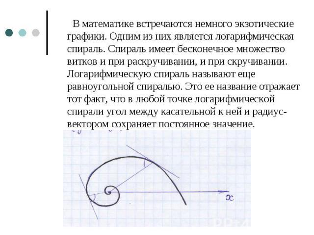 В математике встречаются немного экзотические графики. Одним из них является логарифмическая спираль. Спираль имеет бесконечное множество витков и при раскручивании, и при скручивании. Логарифмическую спираль называют еще равноугольной спиралью. Это…