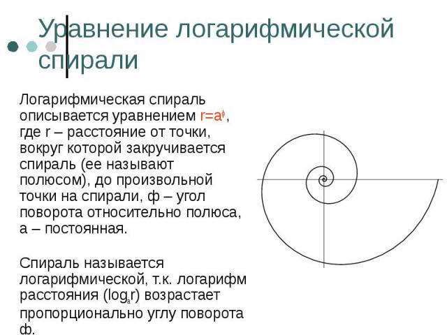 Логарифмическая спираль описывается уравнением r=aф, где r – расстояние от точки, вокруг которой закручивается спираль (ее называют полюсом), до произвольной точки на спирали, ф – угол поворота относительно полюса, а – постоянная. Логарифмическая сп…