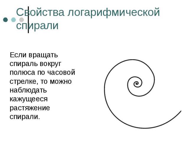 Если вращать спираль вокруг полюса по часовой стрелке, то можно наблюдать кажущееся растяжение спирали. Если вращать спираль вокруг полюса по часовой стрелке, то можно наблюдать кажущееся растяжение спирали.