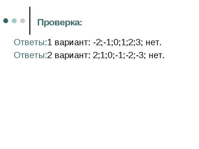 Ответы:1 вариант: -2;-1;0;1;2;3; нет. Ответы:1 вариант: -2;-1;0;1;2;3; нет. Ответы:2 вариант: 2;1;0;-1;-2;-3; нет.