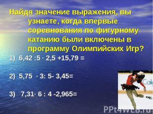1) 6,42 :5 · 2,5 +15,79 = 1) 6,42 :5 · 2,5 +15,79 = 2) 5,75 · 3: 5- 3,45= 3) 7,3