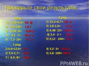 1ряд 1) 13,8+5,2= 19 ф 2) 2,6-0,8= 1,8 г 3) 0,36: 6= 0,06 р 4) 4,1· 7= 28,7 о 5)