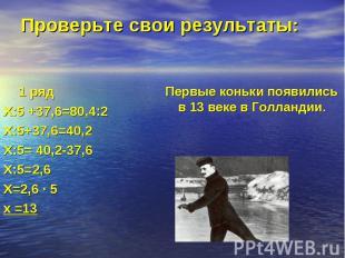 1 ряд Х:5 +37,6=80,4:2 Х:5+37,6=40,2 Х:5= 40,2-37,6 Х:5=2,6 Х=2,6 · 5 х =13