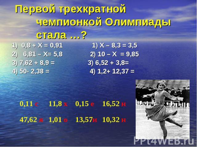 1) 0,8 + Х = 0,91 1) Х – 8,3 = 3,5 1) 0,8 + Х = 0,91 1) Х – 8,3 = 3,5 2) 6,81 – Х= 5,8 2) 10 – Х = 9,85 3) 7,62 + 8,9 = 3) 6,52 + 3,8= 4) 50- 2,38 = 4) 1,2+ 12,37 =