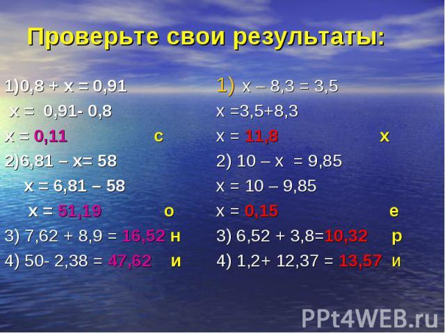 1)0,8 + х = 0,91 1)0,8 + х = 0,91 х = 0,91- 0,8 х = 0,11 с 2)6,81 – х= 58 х = 6,81 – 58 х = 51,19 о 3) 7,62 + 8,9 = 16,52 н 4) 50- 2,38 = 47,62 и