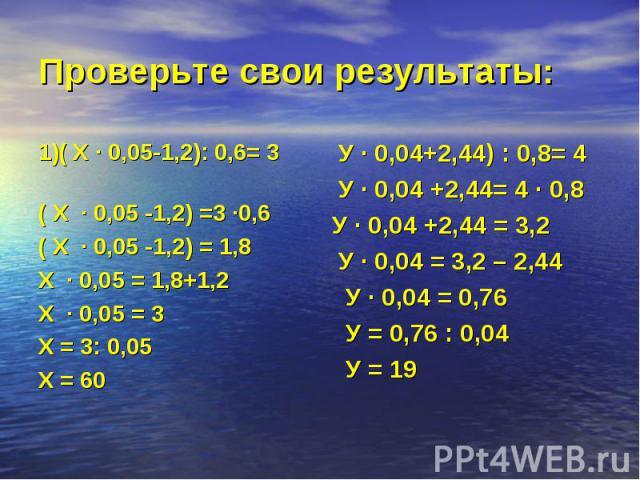 1)( Х · 0,05-1,2): 0,6= 3 1)( Х · 0,05-1,2): 0,6= 3 ( Х · 0,05 -1,2) =3 ·0,6 ( Х · 0,05 -1,2) = 1,8 Х · 0,05 = 1,8+1,2 Х · 0,05 = 3 Х = 3: 0,05 Х = 60