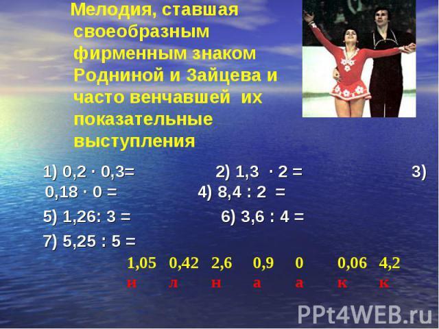 1) 0,2 · 0,3= 2) 1,3 · 2 = 3) 0,18 · 0 = 4) 8,4 : 2 = 1) 0,2 · 0,3= 2) 1,3 · 2 = 3) 0,18 · 0 = 4) 8,4 : 2 = 5) 1,26: 3 = 6) 3,6 : 4 = 7) 5,25 : 5 =