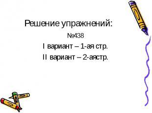Решение упражнений: №438 I вариант – 1-ая стр. II вариант – 2-аястр.