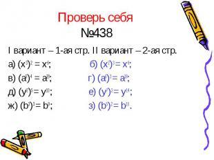Проверь себя №438 I вариант – 1-ая стр. II вариант – 2-ая стр. а) (x3)2 = x6; б)