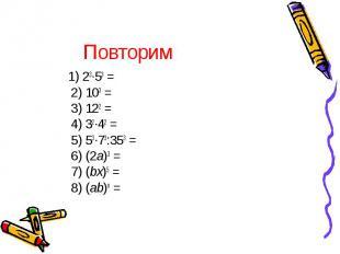 1) 23∙53 = 2) 103 = 3) 122 = 4) 32∙42 = 5) 53∙73:353 = 6) (2a)3 = 7) (bx)5 = 8)