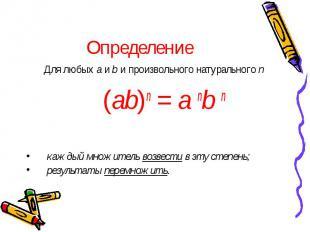 Определение Для любых a и b и произвольного натурального n (ab)n = a nb n каждый