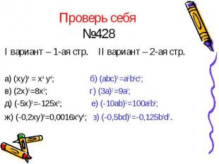 Проверь себя №428 I вариант – 1-ая стр. II вариант – 2-ая стр. а) (xy)4 = x4 y4;