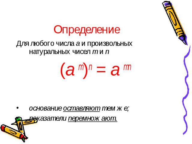 Определение Для любого числа a и произвольных натуральных чисел m и n (a m)n = a mn основание оставляют тем же; показатели перемножают.