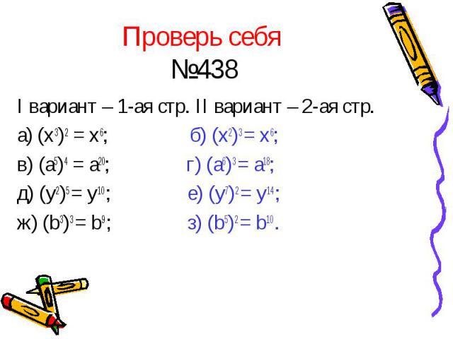 Проверь себя №438 I вариант – 1-ая стр. II вариант – 2-ая стр. а) (x3)2 = x6; б) (x2)3 = x6; в) (a5)4 = a20; г) (a6)3 = a18; д) (y2)5 = y10 ; е) (y7)2 = y14 ; ж) (b3)3 = b9 ; з) (b5)2 = b10 .