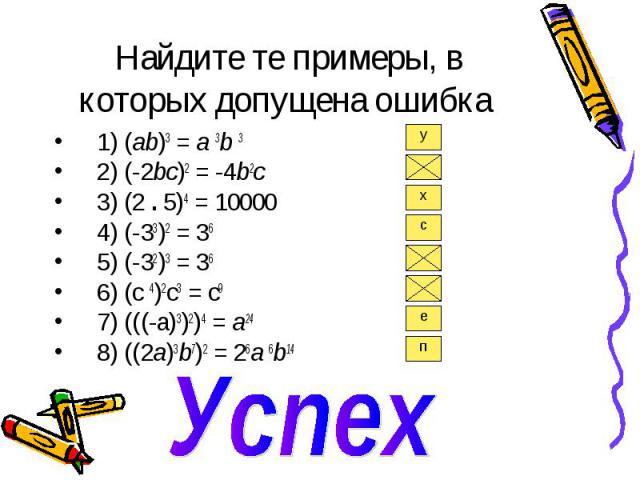 Найдите те примеры, в которых допущена ошибка 1) (ab)3 = a 3b 3 2) (-2bc)2 = -4b2с 3) (2 . 5)4 = 10000 4) (-33)2 = 36 5) (-32)3 = 36 6) (с 4)2с3 = с9 7) (((-a)3)2)4 = a24 8) ((2a)3b7)2 = 26a 6b14