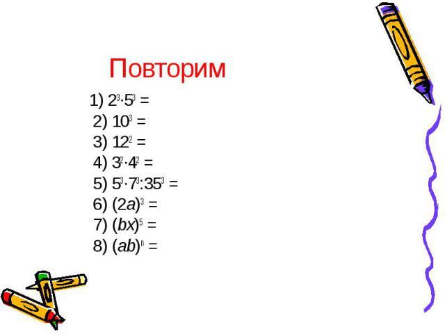1) 23∙53 = 2) 103 = 3) 122 = 4) 32∙42 = 5) 53∙73:353 = 6) (2a)3 = 7) (bx)5 = 8) (ab)n = 1) 23∙53 = 2) 103 = 3) 122 = 4) 32∙42 = 5) 53∙73:353 = 6) (2a)3 = 7) (bx)5 = 8) (ab)n =
