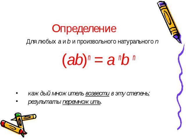 Определение Для любых a и b и произвольного натурального n (ab)n = a nb n каждый множитель возвести в эту степень; результаты перемножить.