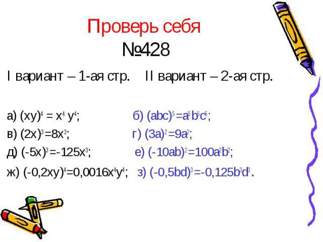Проверь себя №428 I вариант – 1-ая стр. II вариант – 2-ая стр. а) (xy)4 = x4 y4; б) (abc)5 =a5 b5c5; в) (2x)3 =8x3; г) (3a)2 =9a2; д) (-5x)3 =-125x3; е) (-10ab)2 =100a2b2; ж) (-0,2xy)4=0,0016x4y4; з) (-0,5bd)3 =-0,125b3d3 .