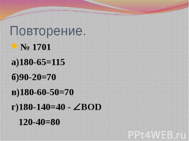 Повторение. № 1701 а)180-65=115 б)90-20=70 в)180-60-50=70 г)180-140=40 - ВОD 120-40=80