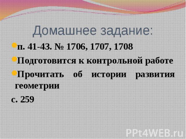 Домашнее задание: п. 41-43. № 1706, 1707, 1708 Подготовится к контрольной работе Прочитать об истории развития геометрии с. 259