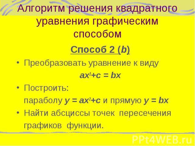 Способ 2 (b) Способ 2 (b) Преобразовать уравнение к виду ax2+с = bx Построить: параболу y = ax2+с и прямую y = bx Найти абсциссы точек пересечения графиков функции.