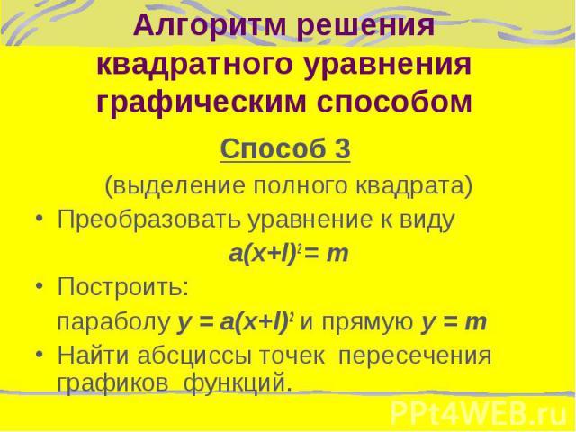 Способ 3 Способ 3 (выделение полного квадрата) Преобразовать уравнение к виду a(x+l)2 = m Построить: параболу y = a(x+l)2 и прямую y = m Найти абсциссы точек пересечения графиков функций.