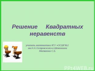 Решение Квадратных неравенств учитель математики КГУ «ОСШГ№1 им.Н.А.Островского»