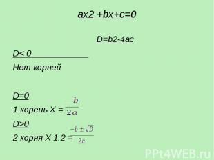 ax2 +bх+c=0  D=b2-4ac D< 0 Нет корней D=0 1 корень X = D>0 2 корня X