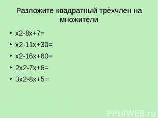 Разложите квадратный трёхчлен на множители х2-8х+7= х2-11х+30= х2-16х+60= 2х2-7х